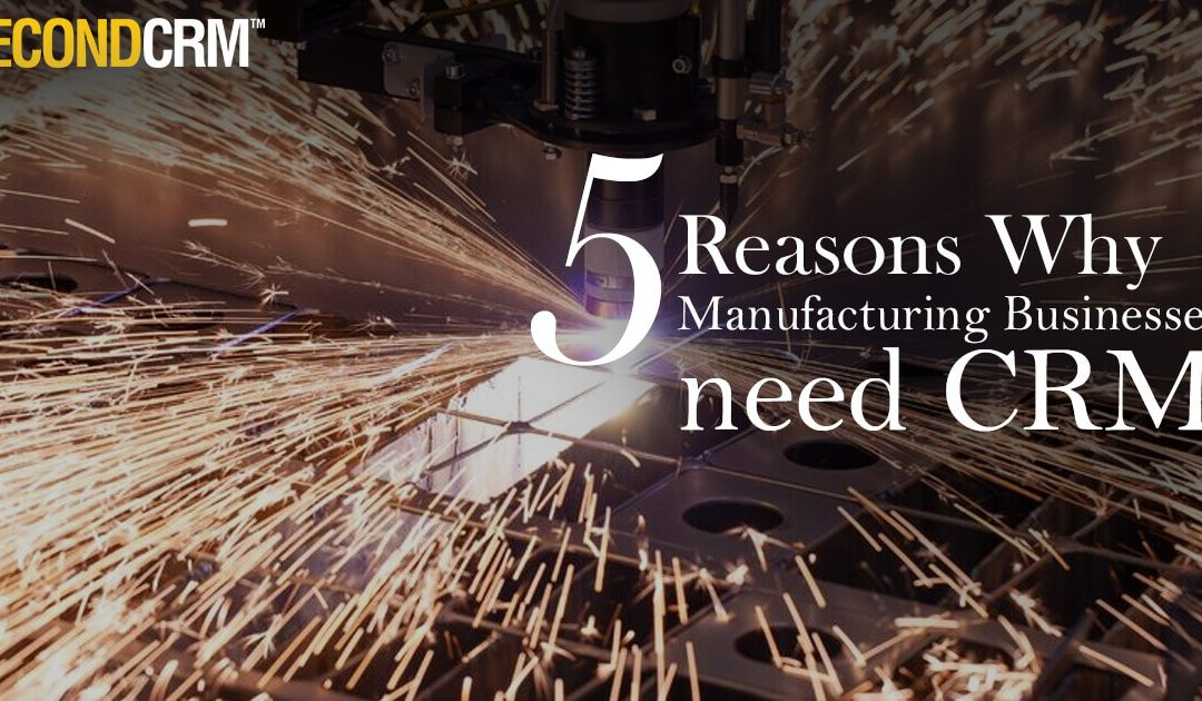 5 Reasons Why Manufacturing Businesses need CRM